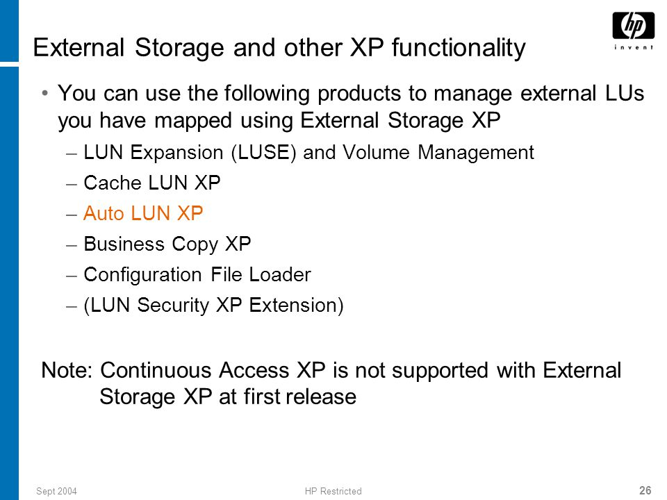 Sept 2004HP Restricted 26 External Storage and other XP functionality You can use the following products to manage external LUs you have mapped using External Storage XP –LUN Expansion (LUSE) and Volume Management –Cache LUN XP –Auto LUN XP –Business Copy XP –Configuration File Loader –(LUN Security XP Extension) Note: Continuous Access XP is not supported with External Storage XP at first release