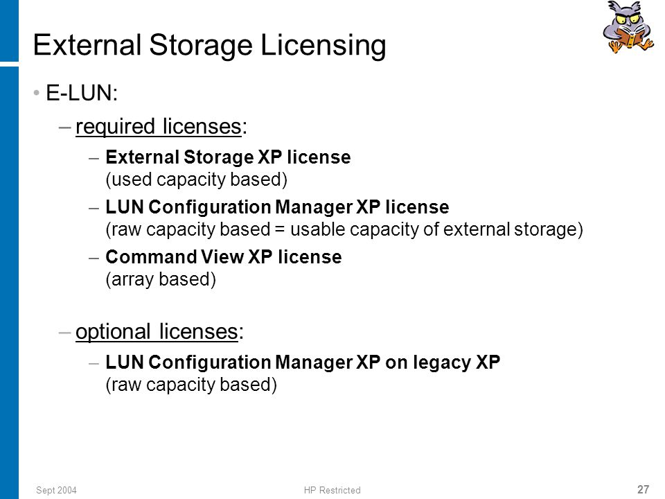 Sept 2004HP Restricted 27 External Storage Licensing E-LUN: –required licenses: –External Storage XP license (used capacity based) –LUN Configuration Manager XP license (raw capacity based = usable capacity of external storage) –Command View XP license (array based) –optional licenses: –LUN Configuration Manager XP on legacy XP (raw capacity based)