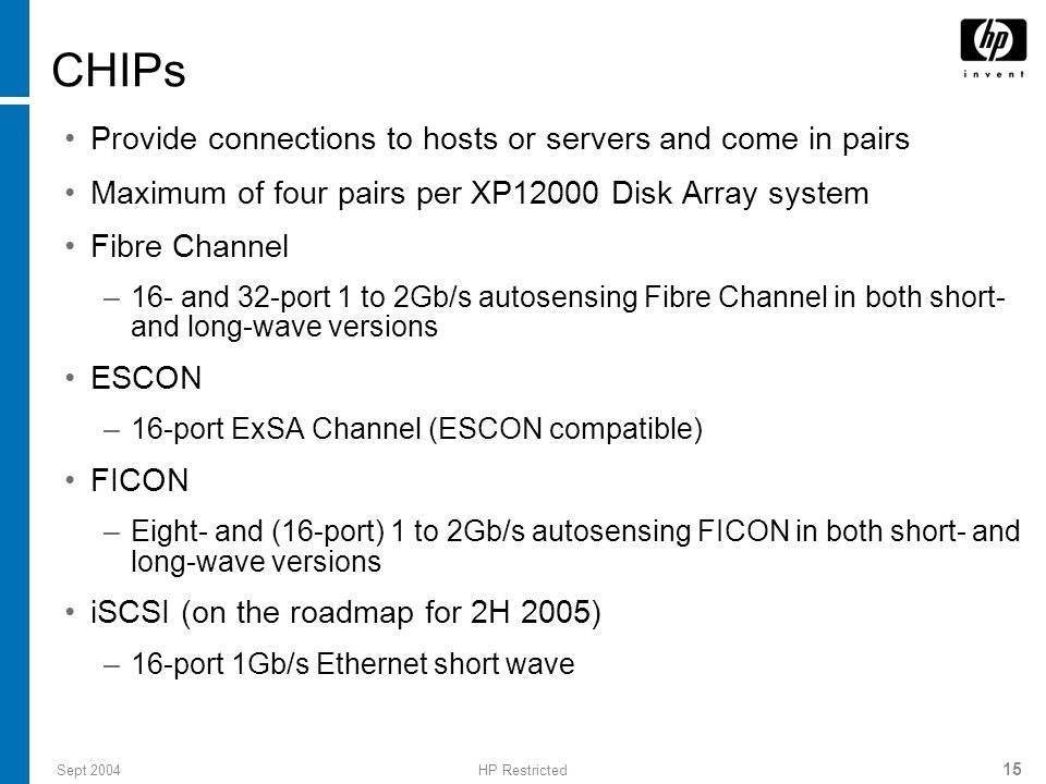 Sept 2004HP Restricted 15 CHIPs Provide connections to hosts or servers and come in pairs Maximum of four pairs per XP12000 Disk Array system Fibre Channel –16- and 32-port 1 to 2Gb/s autosensing Fibre Channel in both short- and long-wave versions ESCON –16-port ExSA Channel (ESCON compatible) FICON –Eight- and (16-port) 1 to 2Gb/s autosensing FICON in both short- and long-wave versions iSCSI (on the roadmap for 2H 2005) –16-port 1Gb/s Ethernet short wave