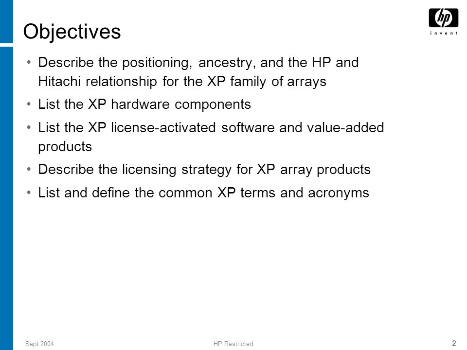 Sept 2004HP Restricted 2 Objectives Describe the positioning, ancestry, and the HP and Hitachi relationship for the XP family of arrays List the XP hardware components List the XP license-activated software and value-added products Describe the licensing strategy for XP array products List and define the common XP terms and acronyms