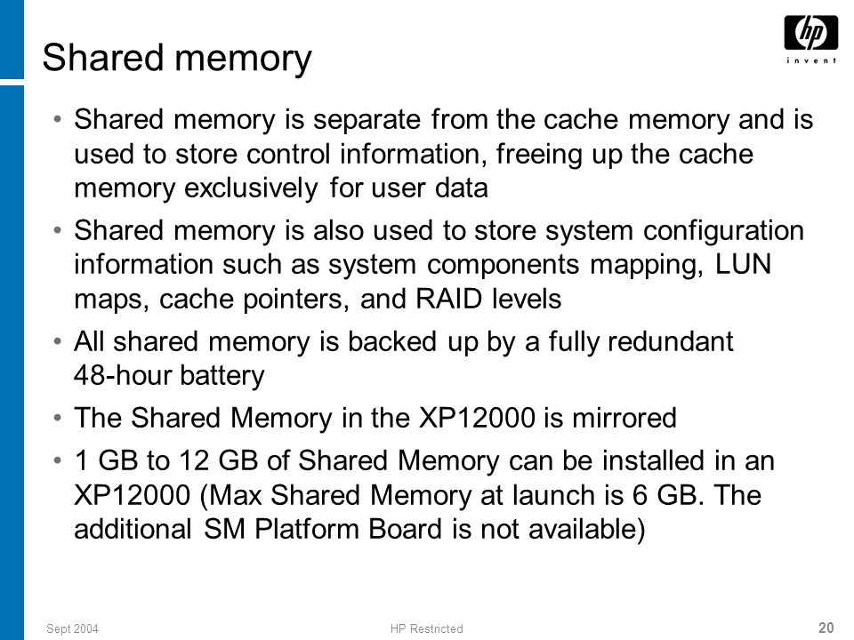 Sept 2004HP Restricted 20 Shared memory Shared memory is separate from the cache memory and is used to store control information, freeing up the cache memory exclusively for user data Shared memory is also used to store system configuration information such as system components mapping, LUN maps, cache pointers, and RAID levels All shared memory is backed up by a fully redundant 48-hour battery The Shared Memory in the XP12000 is mirrored 1 GB to 12 GB of Shared Memory can be installed in an XP12000 (Max Shared Memory at launch is 6 GB.