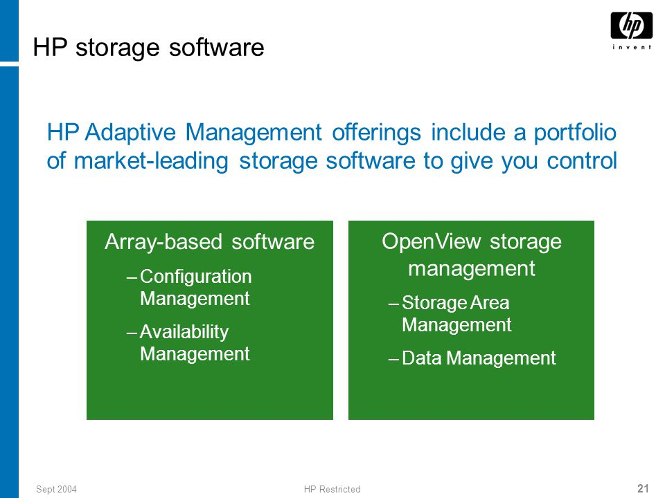 Sept 2004HP Restricted 21 HP storage software Array-based software –Configuration Management –Availability Management HP Adaptive Management offerings include a portfolio of market-leading storage software to give you control OpenView storage management –Storage Area Management –Data Management