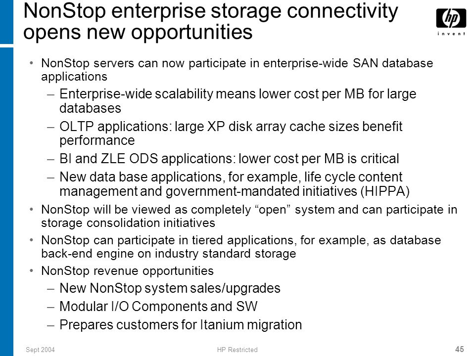 Sept 2004HP Restricted 45 NonStop enterprise storage connectivity opens new opportunities NonStop servers can now participate in enterprise-wide SAN database applications –Enterprise-wide scalability means lower cost per MB for large databases –OLTP applications: large XP disk array cache sizes benefit performance –BI and ZLE ODS applications: lower cost per MB is critical –New data base applications, for example, life cycle content management and government-mandated initiatives (HIPPA) NonStop will be viewed as completely open system and can participate in storage consolidation initiatives NonStop can participate in tiered applications, for example, as database back-end engine on industry standard storage NonStop revenue opportunities –New NonStop system sales/upgrades –Modular I/O Components and SW –Prepares customers for Itanium migration