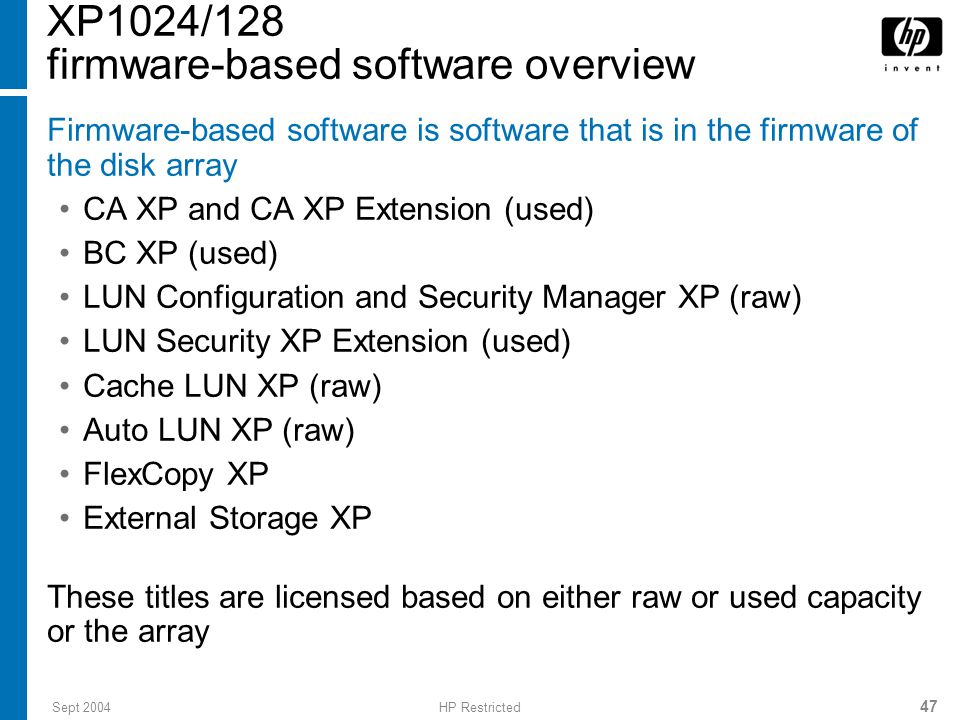 Sept 2004HP Restricted 47 XP1024/128 firmware-based software overview Firmware-based software is software that is in the firmware of the disk array CA XP and CA XP Extension (used) BC XP (used) LUN Configuration and Security Manager XP (raw) LUN Security XP Extension (used) Cache LUN XP (raw) Auto LUN XP (raw) FlexCopy XP External Storage XP These titles are licensed based on either raw or used capacity or the array