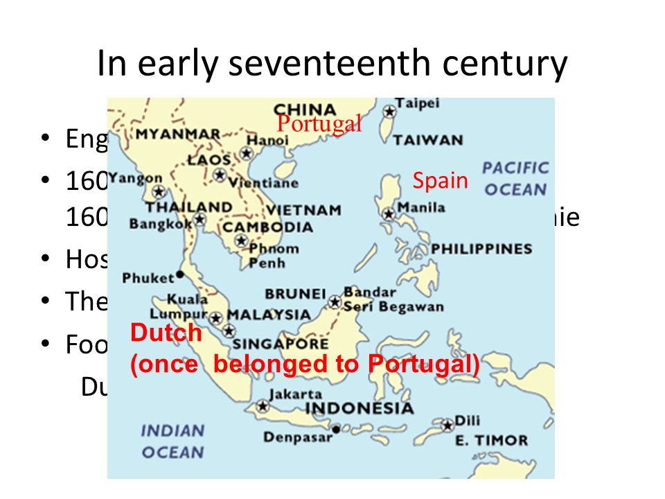 In early seventeenth century English and Dutch 1600 The Honorable East India Company 1602 Vereenigde Oost Indische Compagnie Hostility between Dutch and Spain The seizure Foothold in Asia: Dutch: Spice Island, Batavia (Jakarta) Portugal Spain Dutch (once belonged to Portugal)