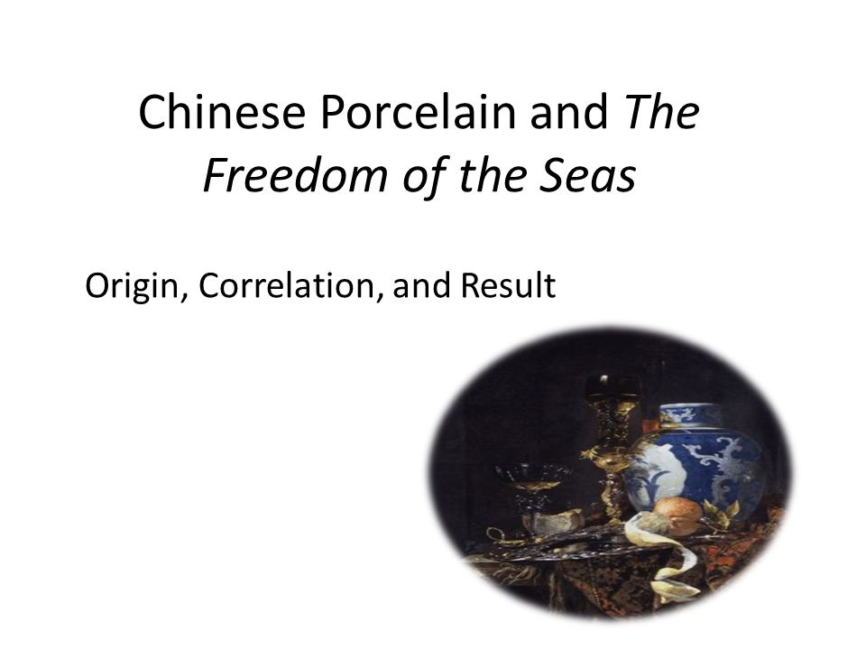 Origin and Correlation The Freedom of the Seas' Author: Grotius Origin: the Dutch's piracy provoked Portugal and other European nations Correlation: the maritime trade to Asia(trade in Chinese porcelain and other Asian products) Result Principle of international law about the freedom of trade- all people have the right to trade →prevent the Portuguese and Spanish from monopolizing the maritime trade to Asia, and justify the Dutch's piracy → overturn Treaty of Tordesillas