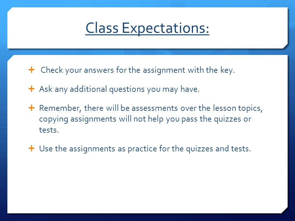 Class Expectations:  Check your answers for the assignment with the key.  Ask any additional questions you may have.  Remember, there will be asses