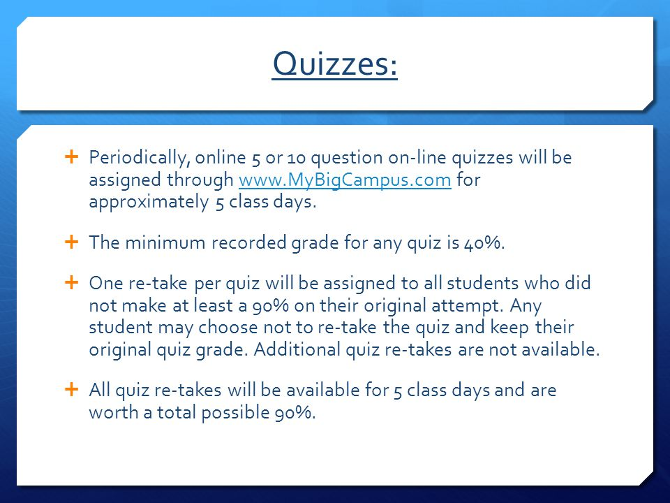 Quizzes:  Periodically, online 5 or 10 question on-line quizzes will be assigned through www.MyBigCampus.com for approximately 5 class days.www.MyBig