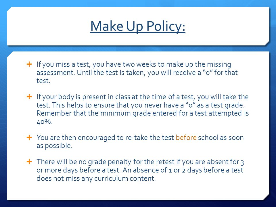 """Make Up Policy:  If you miss a test, you have two weeks to make up the missing assessment. Until the test is taken, you will receive a """"0"""" for that t"""