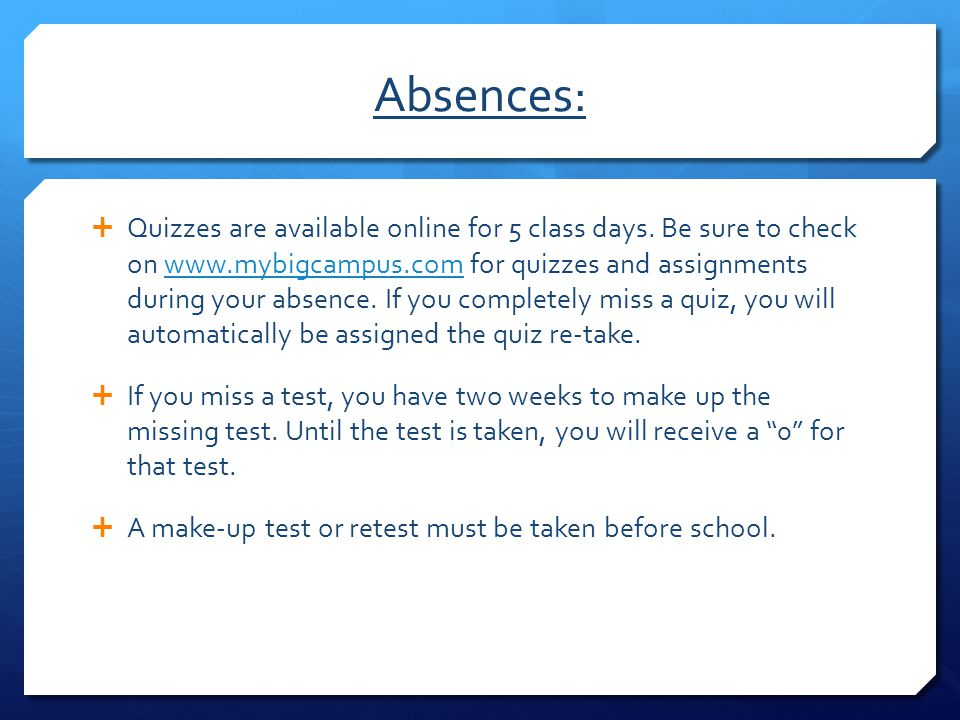 Absences:  Quizzes are available online for 5 class days. Be sure to check on www.mybigcampus.com for quizzes and assignments during your absence. If