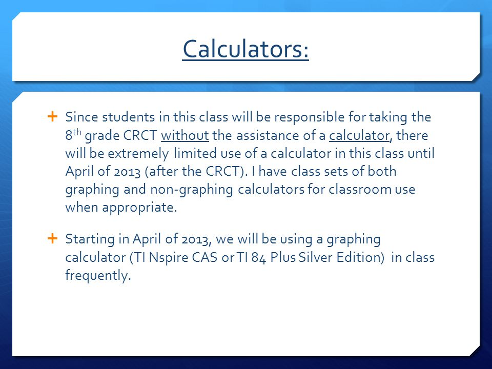 Calculators:  Since students in this class will be responsible for taking the 8 th grade CRCT without the assistance of a calculator, there will be e