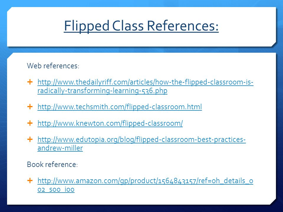 Flipped Class References: Web references:  http://www.thedailyriff.com/articles/how-the-flipped-classroom-is- radically-transforming-learning-536.php
