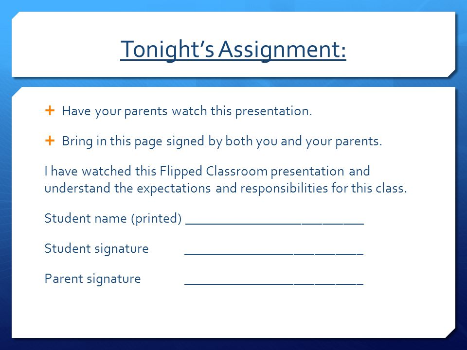 Tonight's Assignment:  Have your parents watch this presentation.  Bring in this page signed by both you and your parents. I have watched this Flipp
