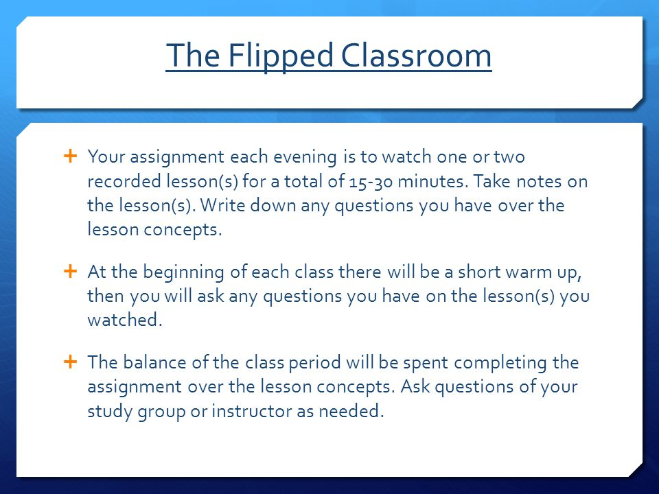 The Flipped Classroom  Your assignment each evening is to watch one or two recorded lesson(s) for a total of 15-30 minutes. Take notes on the lesson(