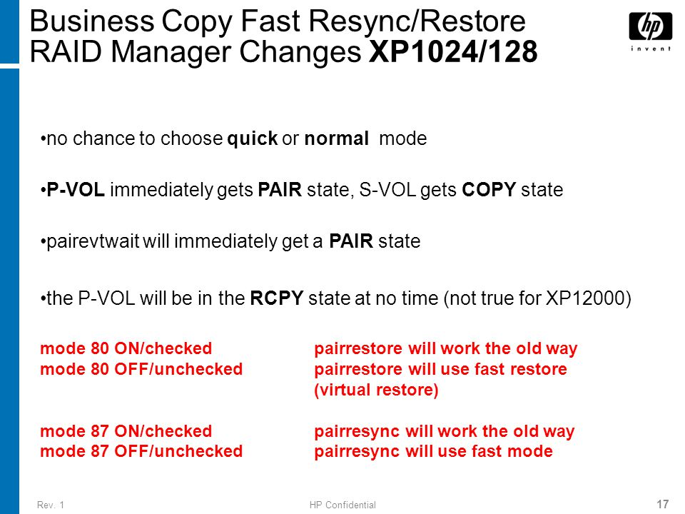 Rev. 1HP Confidential 17 Business Copy Fast Resync/Restore RAID Manager Changes XP1024/128 no chance to choose quick or normal mode P-VOL immediately