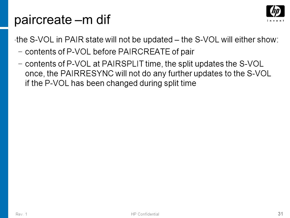 Rev. 1HP Confidential 31 paircreate –m dif the S-VOL in PAIR state will not be updated – the S-VOL will either show: −contents of P-VOL before PAIRCRE