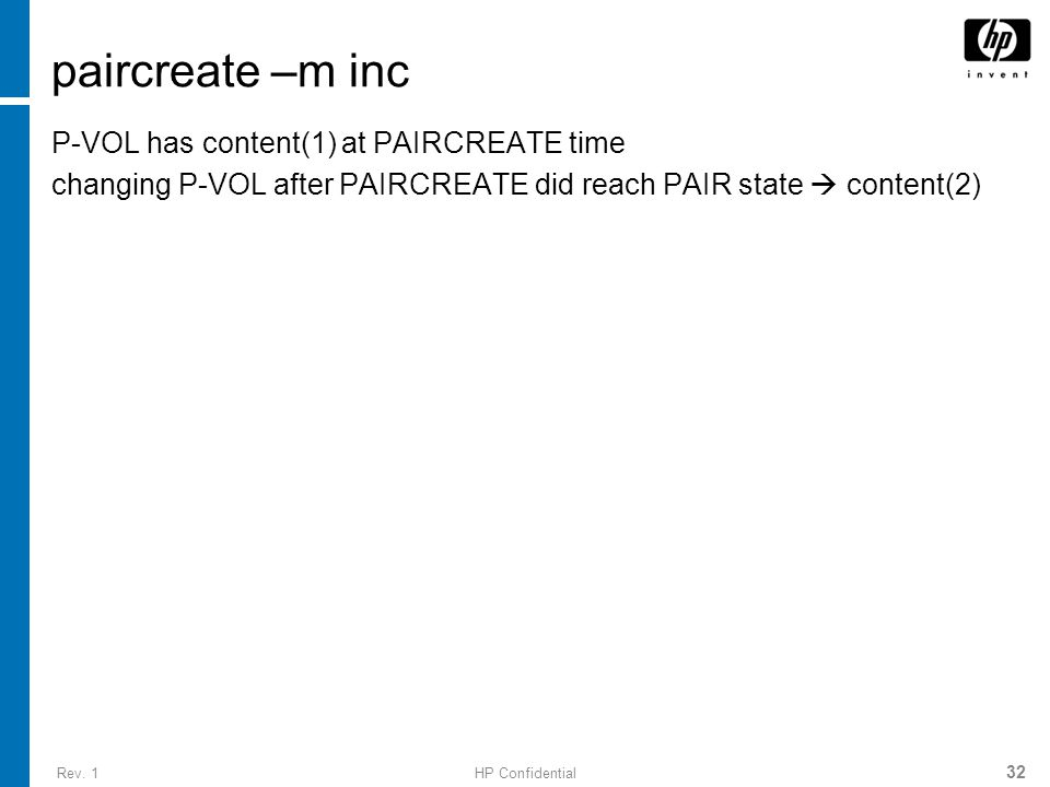 Rev. 1HP Confidential 32 paircreate –m inc P-VOL has content(1) at PAIRCREATE time changing P-VOL after PAIRCREATE did reach PAIR state  content(2)