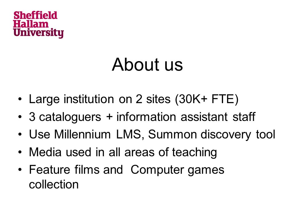 About us Large institution on 2 sites (30K+ FTE) 3 cataloguers + information assistant staff Use Millennium LMS, Summon discovery tool Media used in a
