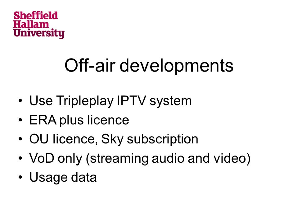 Off-air developments Use Tripleplay IPTV system ERA plus licence OU licence, Sky subscription VoD only (streaming audio and video) Usage data
