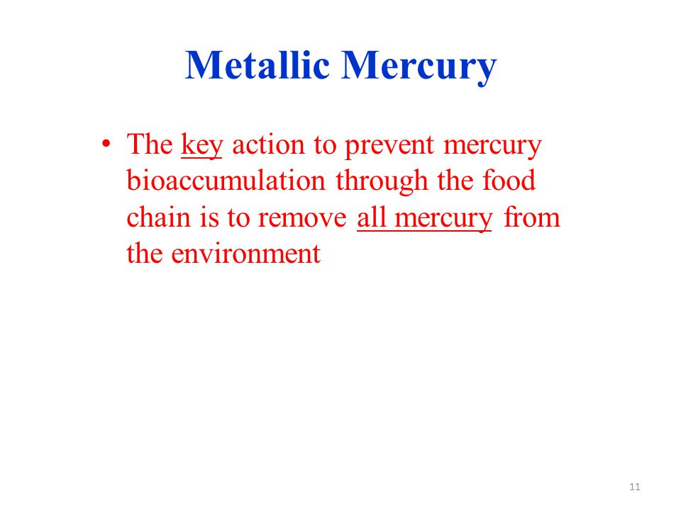 Metallic Mercury The key action to prevent mercury bioaccumulation through the food chain is to remove all mercury from the environment 11