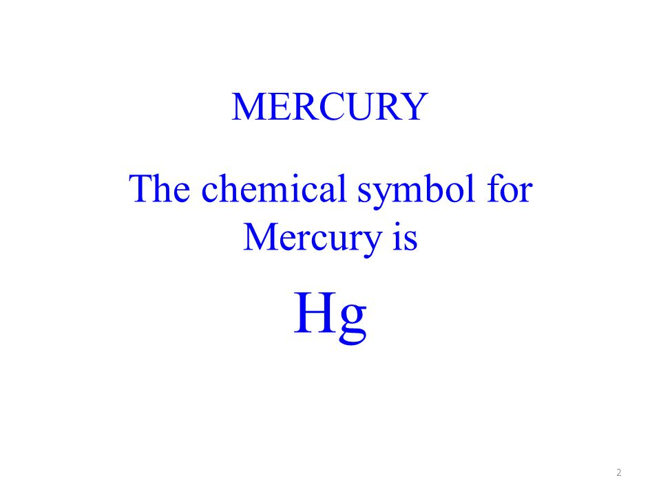 MERCURY The chemical symbol for Mercury is Hg 2
