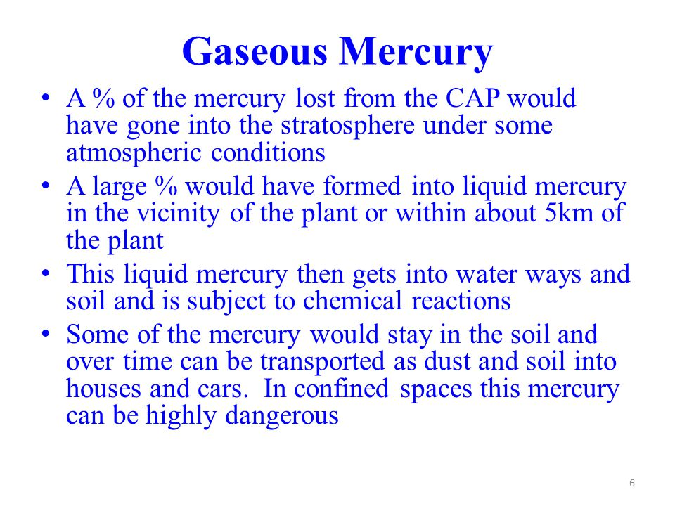 Gaseous Mercury A % of the mercury lost from the CAP would have gone into the stratosphere under some atmospheric conditions A large % would have formed into liquid mercury in the vicinity of the plant or within about 5km of the plant This liquid mercury then gets into water ways and soil and is subject to chemical reactions Some of the mercury would stay in the soil and over time can be transported as dust and soil into houses and cars.