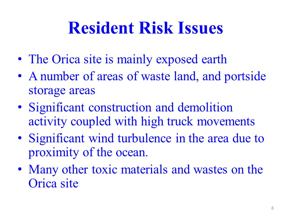 Resident Risk Issues The Orica site is mainly exposed earth A number of areas of waste land, and portside storage areas Significant construction and demolition activity coupled with high truck movements Significant wind turbulence in the area due to proximity of the ocean.