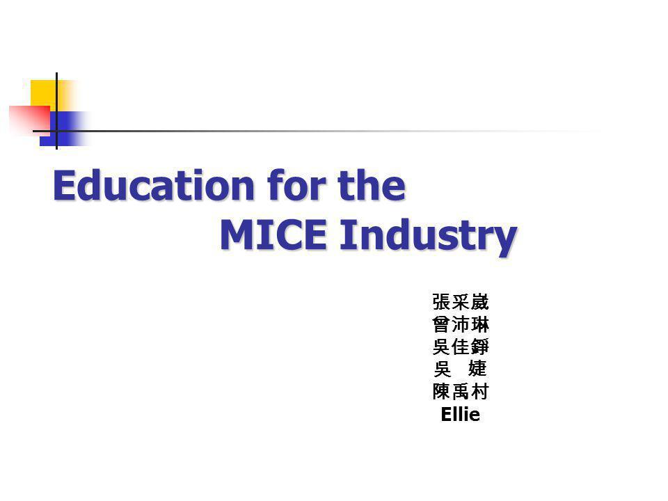 Education for the MICE Industry 張采崴 曾沛琳 吳佳錚 吳 婕 陳禹村 Ellie