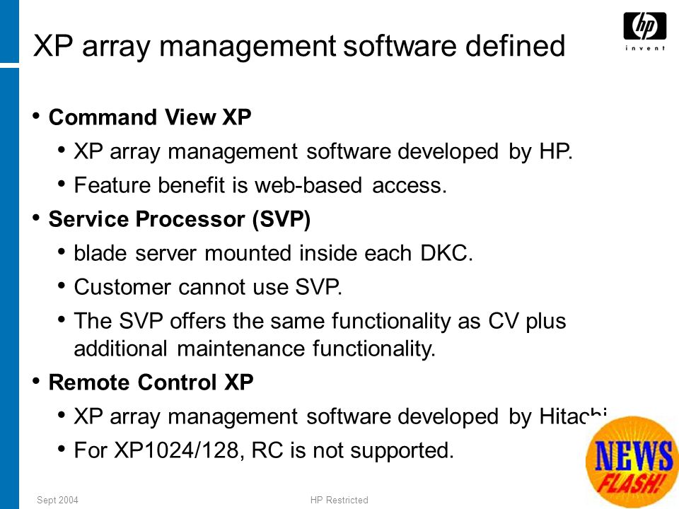 Sept 2004HP Restricted 4 Command View XP features hp StorageWorks command view xp (CV XP): Is XP array management software developed by HP Is a web-based Disk Array Management platform (SSL ready) Can be accessed from remote locations using browser on the internet Executes on Windows-based operating system Supports integration of multiple disk array management utilities like Performance Advisor, Policy Manager Has both GUI and CLI interfaces 6 – 3