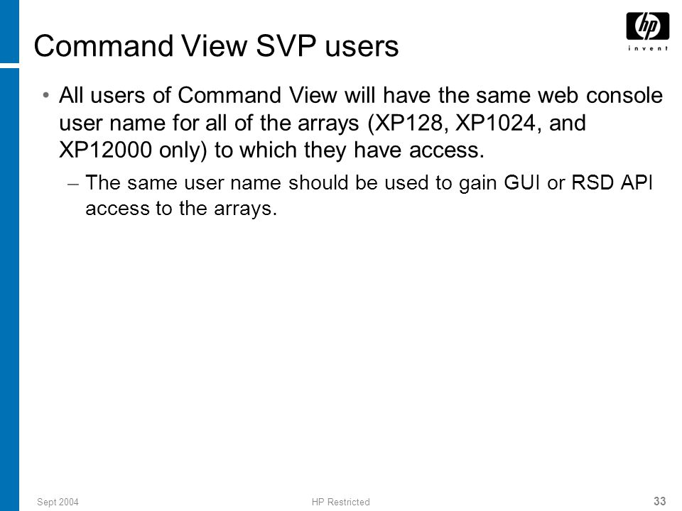 Sept 2004HP Restricted 34 Single sign-on for Command View Once logged into the Command View XP GUI, users are able to access array managers and Command View XP snap-in components (for example, Priority Port Control (PPC) and Performance Advisor (PA)) without being challenged for authorization and authentication.