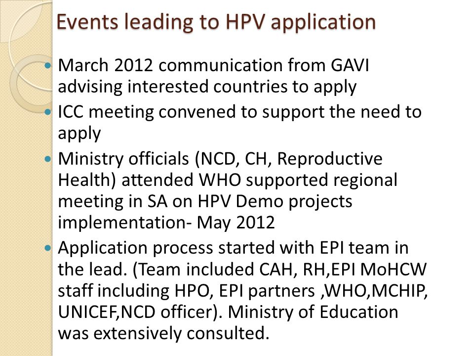 Events leading to HPV application Events leading to HPV application March 2012 communication from GAVI advising interested countries to apply ICC meeting convened to support the need to apply Ministry officials (NCD, CH, Reproductive Health) attended WHO supported regional meeting in SA on HPV Demo projects implementation- May 2012 Application process started with EPI team in the lead.