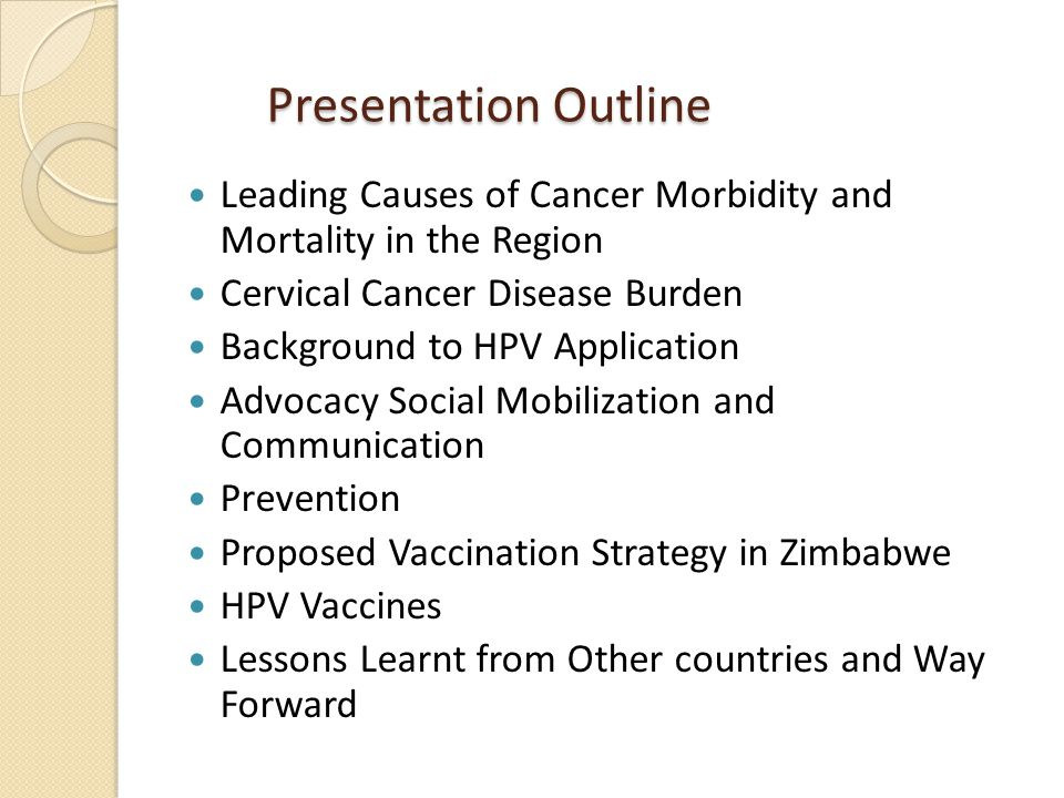 Presentation Outline Presentation Outline Leading Causes of Cancer Morbidity and Mortality in the Region Cervical Cancer Disease Burden Background to HPV Application Advocacy Social Mobilization and Communication Prevention Proposed Vaccination Strategy in Zimbabwe HPV Vaccines Lessons Learnt from Other countries and Way Forward