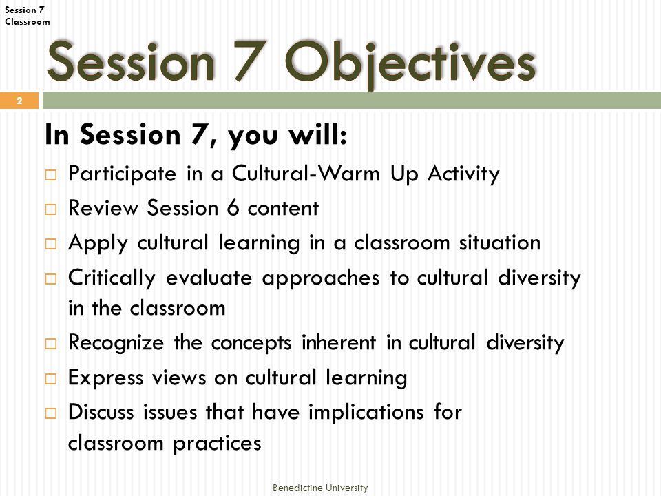 Session 7 Classroom Benedictine University 2 In Session 7, you will:  Participate in a Cultural-Warm Up Activity  Review Session 6 content  Apply cultural learning in a classroom situation  Critically evaluate approaches to cultural diversity in the classroom  Recognize the concepts inherent in cultural diversity  Express views on cultural learning  Discuss issues that have implications for classroom practices