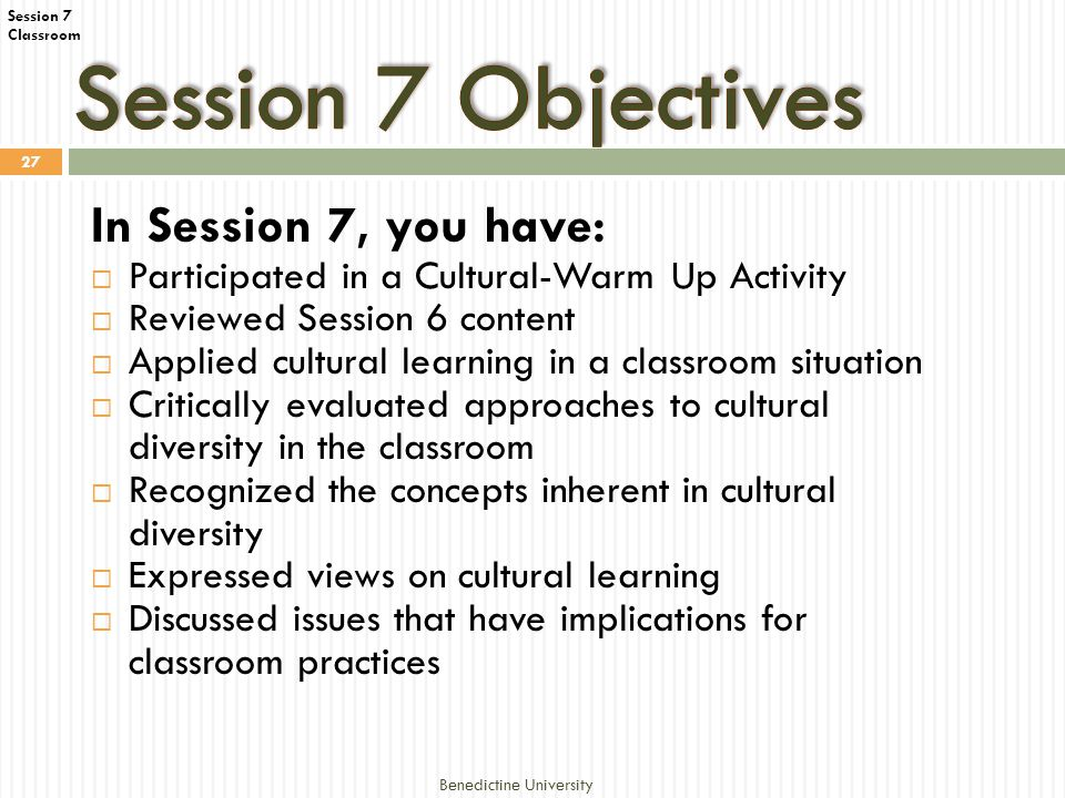 Classroom Benedictine University 27 In Session 7, you have:  Participated in a Cultural-Warm Up Activity  Reviewed Session 6 content  Applied cultural learning in a classroom situation  Critically evaluated approaches to cultural diversity in the classroom  Recognized the concepts inherent in cultural diversity  Expressed views on cultural learning  Discussed issues that have implications for classroom practices