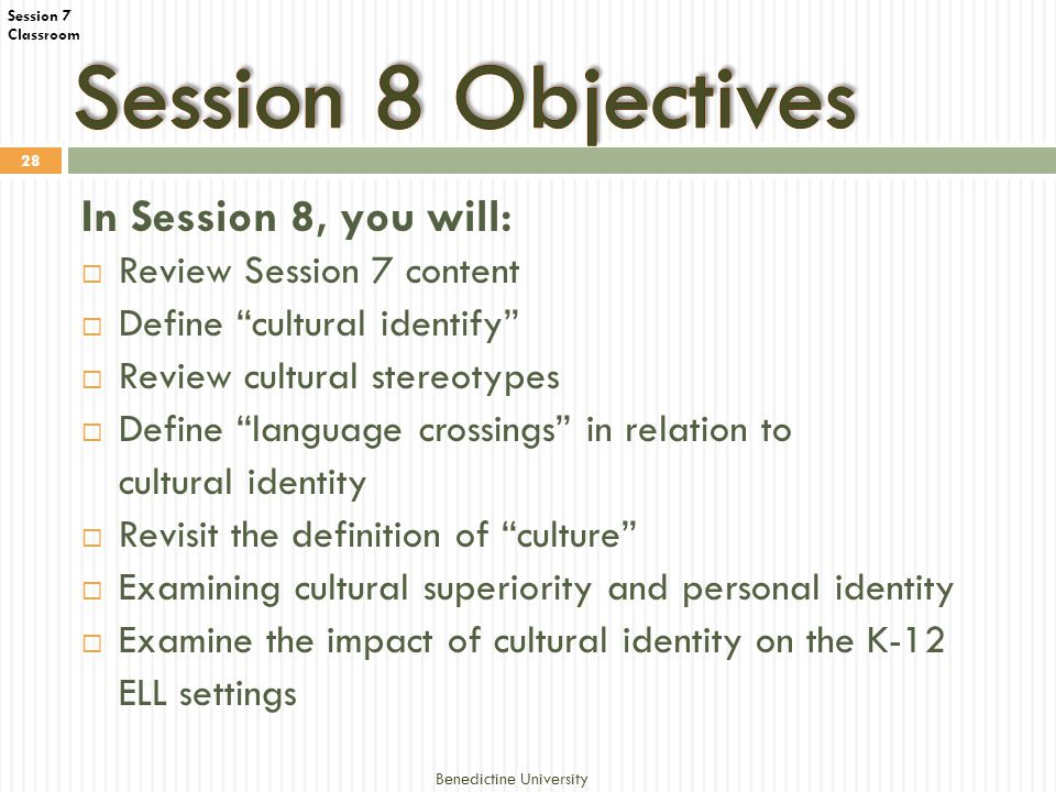 Session 7 Classroom Benedictine University 28 In Session 8, you will:  Review Session 7 content  Define cultural identify  Review cultural stereotypes  Define language crossings in relation to cultural identity  Revisit the definition of culture  Examining cultural superiority and personal identity  Examine the impact of cultural identity on the K-12 ELL settings