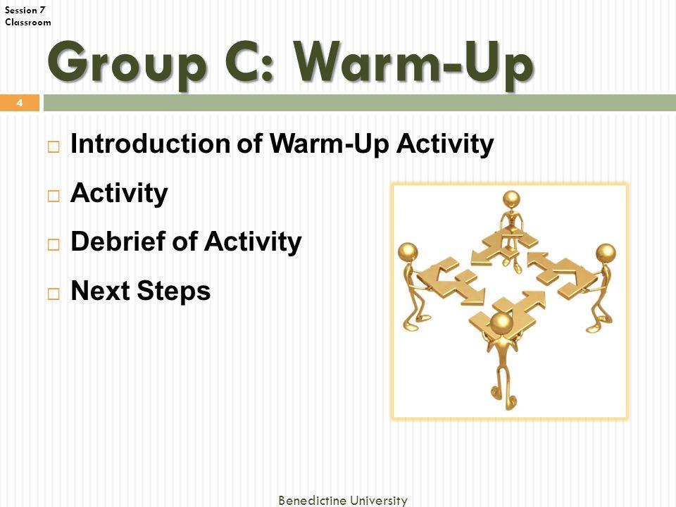 Classroom Group C: Warm-Up  Introduction of Warm-Up Activity  Activity  Debrief of Activity  Next Steps 4 Benedictine University