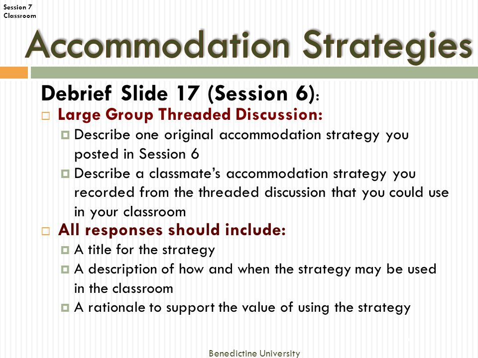 Classroom Debrief Slide 17 (Session 6) :  Large Group Threaded Discussion:  Describe one original accommodation strategy you posted in Session 6  Describe a classmate's accommodation strategy you recorded from the threaded discussion that you could use in your classroom  All responses should include:  A title for the strategy  A description of how and when the strategy may be used in the classroom  A rationale to support the value of using the strategy 6 Benedictine University