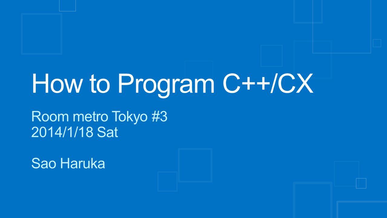 How to Program C++/CX Room metro Tokyo #3 2014/1/18 Sat Sao Haruka
