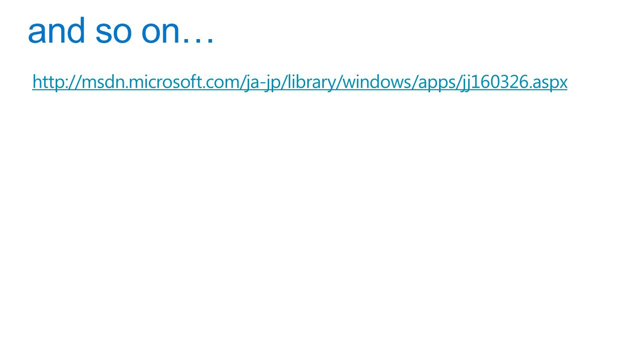 and so on… http://msdn.microsoft.com/ja-jp/library/windows/apps/jj160326.aspx