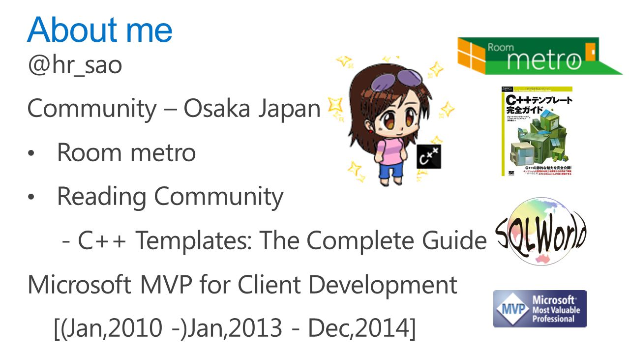 @hr_sao Community – Osaka Japan Room metro Reading Community - C++ Templates: The Complete Guide Microsoft MVP for Client Development [(Jan,2010 -)Jan,2013 - Dec,2014] About me
