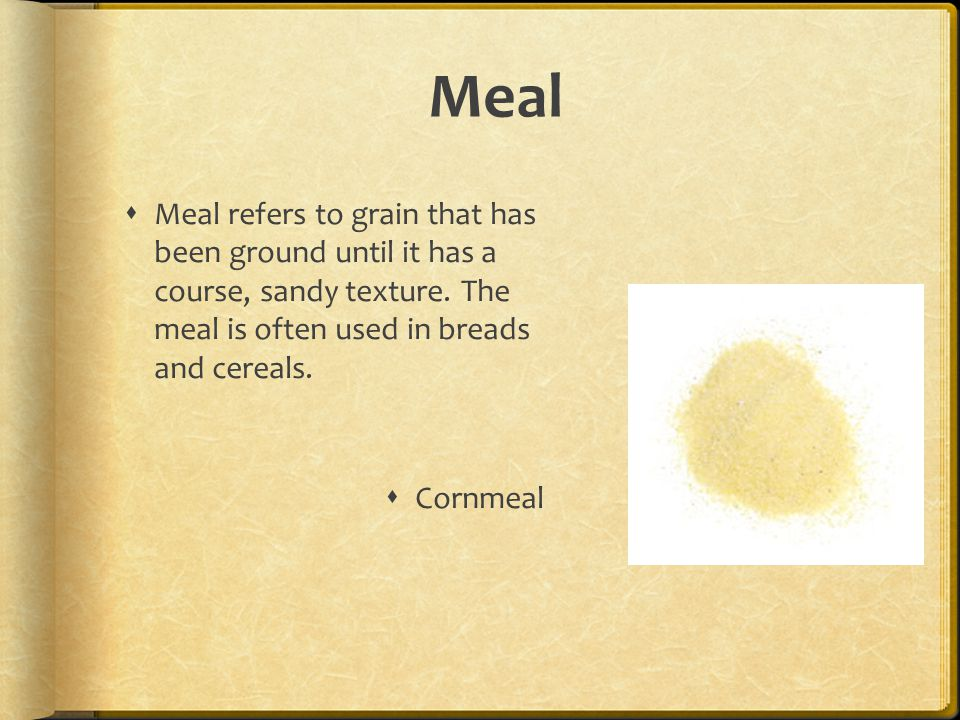 Meal  Meal refers to grain that has been ground until it has a course, sandy texture.