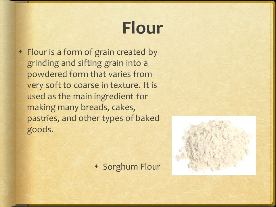 Flour  Flour is a form of grain created by grinding and sifting grain into a powdered form that varies from very soft to coarse in texture.