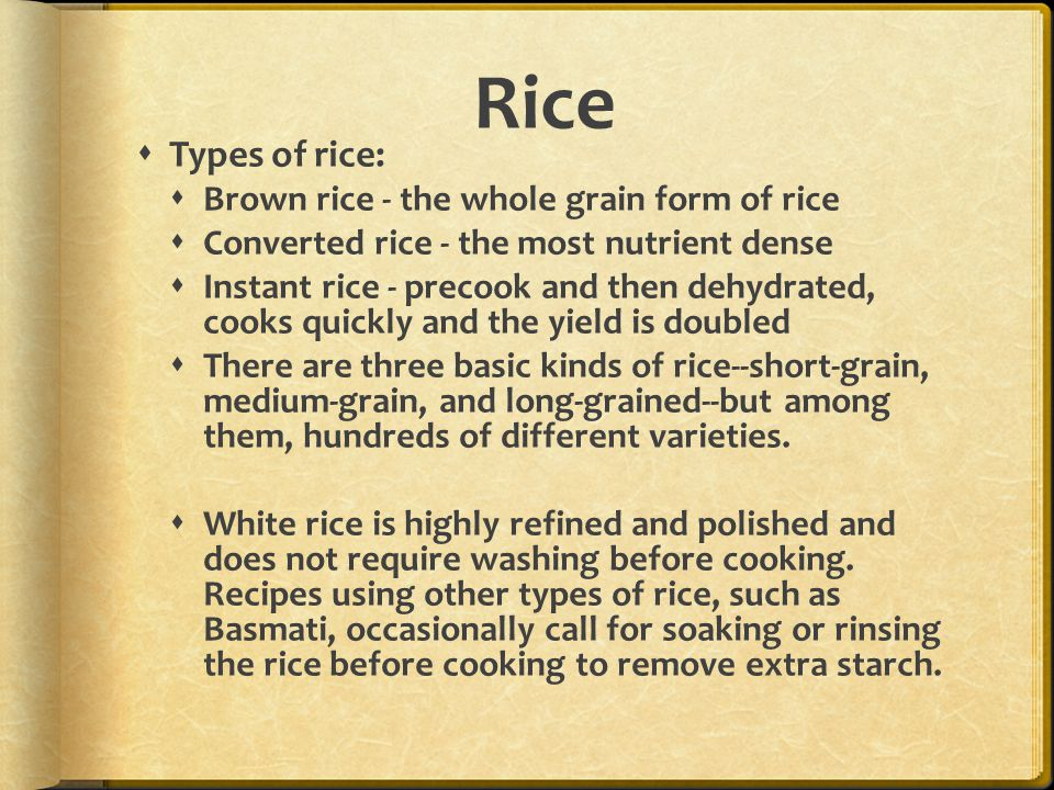 Rice  Types of rice:  Brown rice - the whole grain form of rice  Converted rice - the most nutrient dense  Instant rice - precook and then dehydrated, cooks quickly and the yield is doubled  There are three basic kinds of rice--short-grain, medium-grain, and long-grained--but among them, hundreds of different varieties.