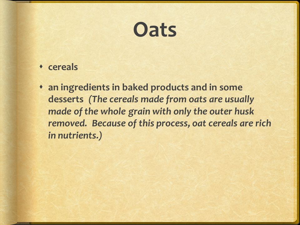Oats  cereals  an ingredients in baked products and in some desserts (The cereals made from oats are usually made of the whole grain with only the outer husk removed.