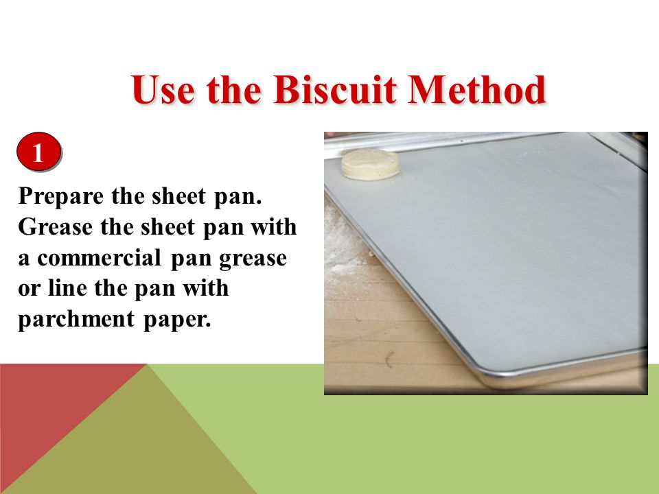 Prepare the sheet pan. Grease the sheet pan with a commercial pan grease or line the pan with parchment paper. 1 Use the Biscuit Method