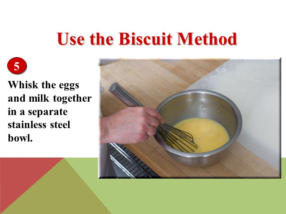 Whisk the eggs and milk together in a separate stainless steel bowl. 5 Use the Biscuit Method