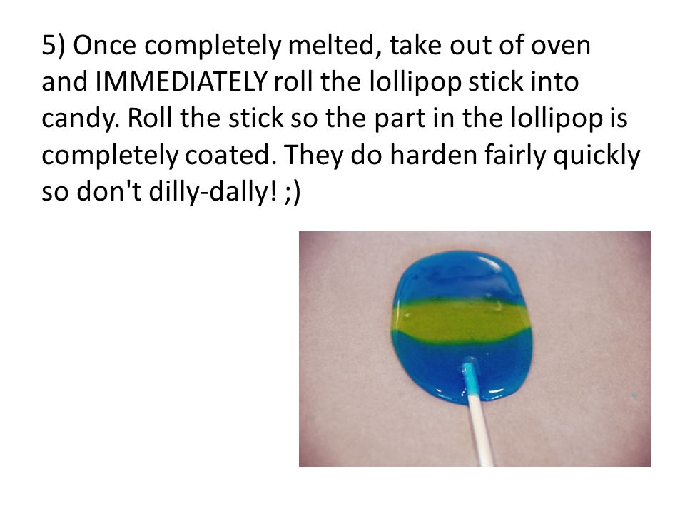 5) Once completely melted, take out of oven and IMMEDIATELY roll the lollipop stick into candy.