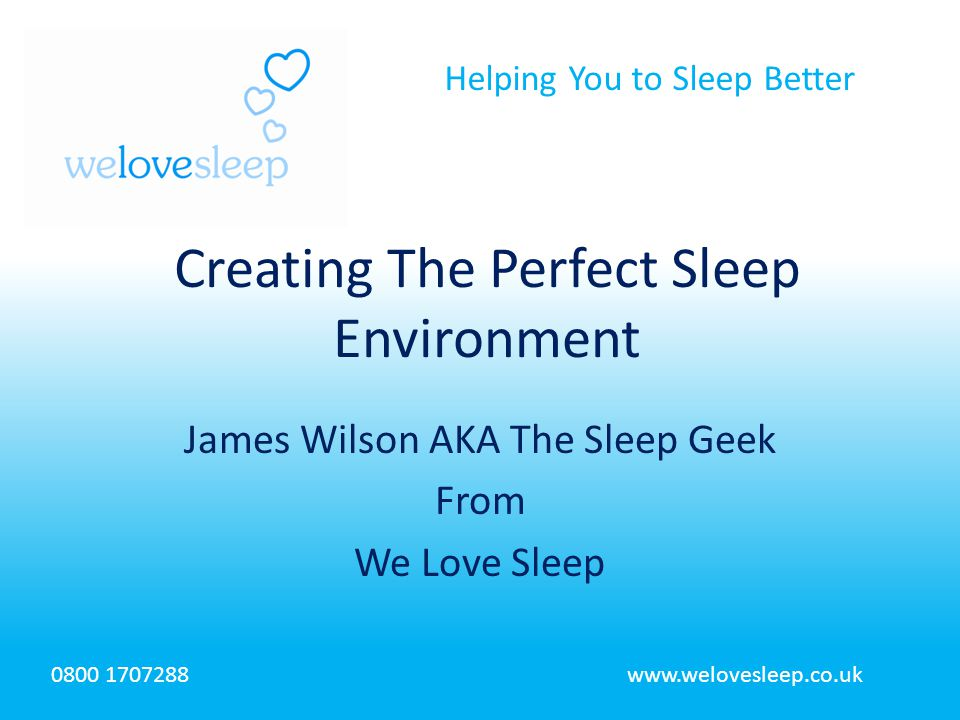 Helping You to Sleep Better 0800 1707288www.welovesleep.co.uk James Wilson AKA The Sleep Geek From We Love Sleep Creating The Perfect Sleep Environment