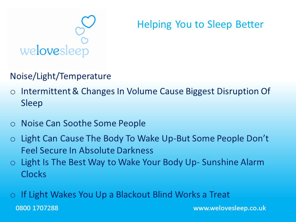 Helping You to Sleep Better 0800 1707288www.welovesleep.co.uk Noise/Light/Temperature o Intermittent & Changes In Volume Cause Biggest Disruption Of Sleep o Noise Can Soothe Some People o Light Can Cause The Body To Wake Up-But Some People Don't Feel Secure In Absolute Darkness o Light Is The Best Way to Wake Your Body Up- Sunshine Alarm Clocks o If Light Wakes You Up a Blackout Blind Works a Treat