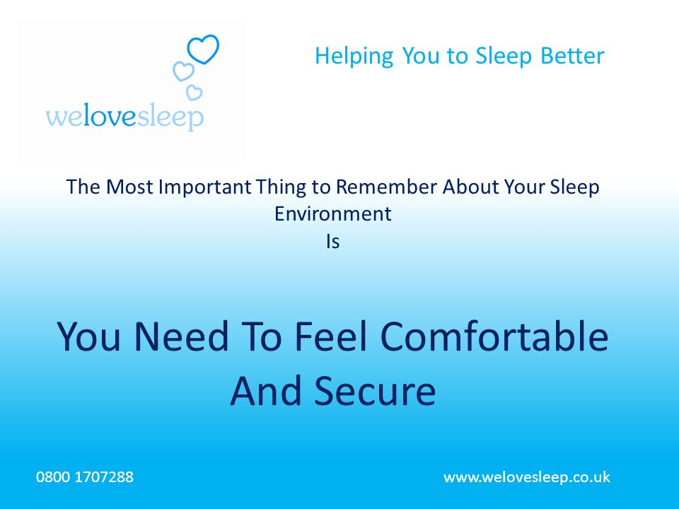 Helping You to Sleep Better 0800 1707288www.welovesleep.co.uk The Most Important Thing to Remember About Your Sleep Environment Is You Need To Feel Comfortable And Secure